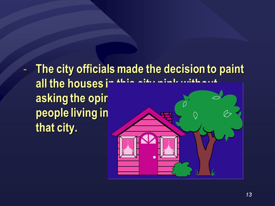 13 - The city officials made the decision to paint all the houses in this city pink without asking the opinion of the people living in that city.