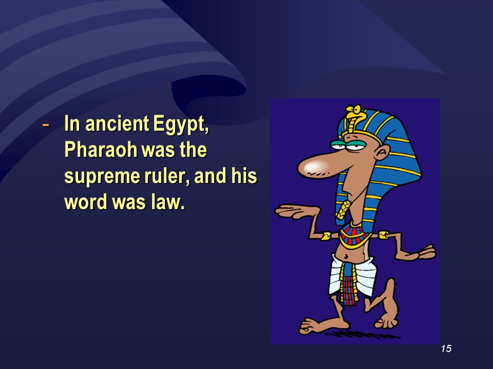 15 - In ancient Egypt, Pharaoh was the supreme ruler, and his word was law.