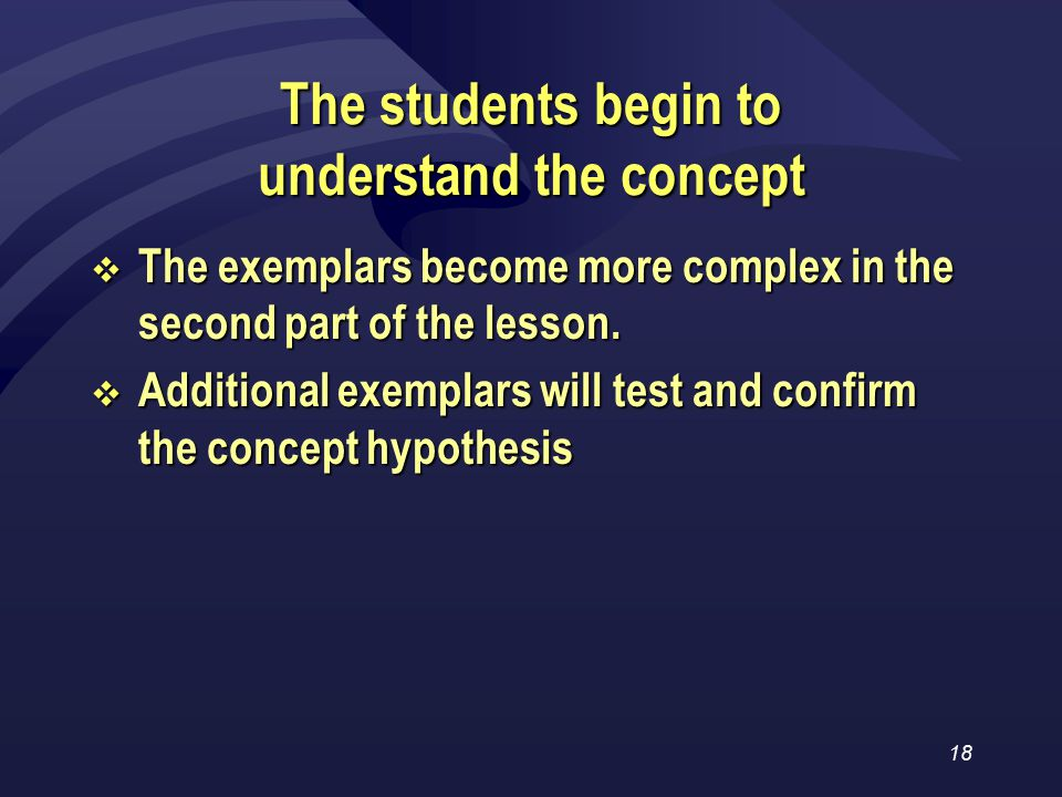 18 The students begin to understand the concept  The exemplars become more complex in the second part of the lesson.