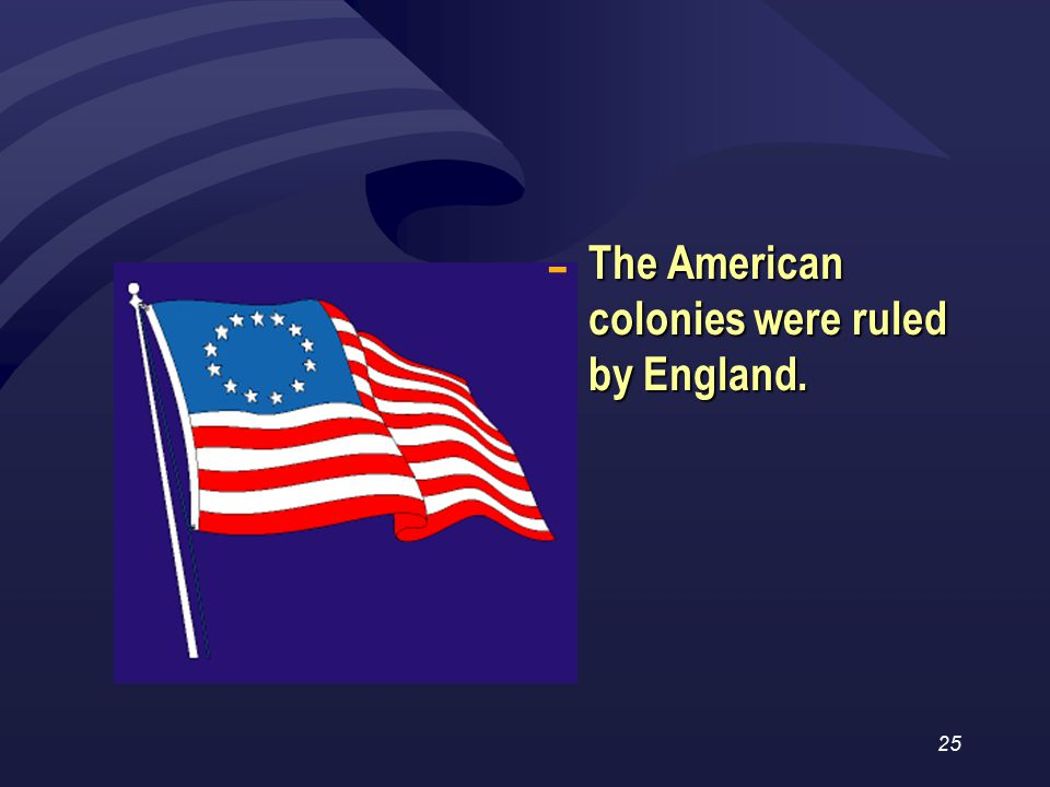25 The American colonies were ruled by England. -