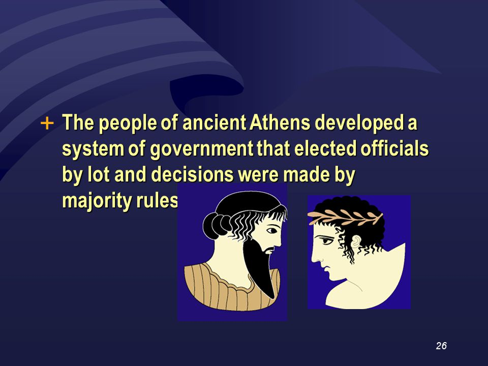 26 The people of ancient Athens developed a system of government that elected officials by lot and decisions were made by majority rules.