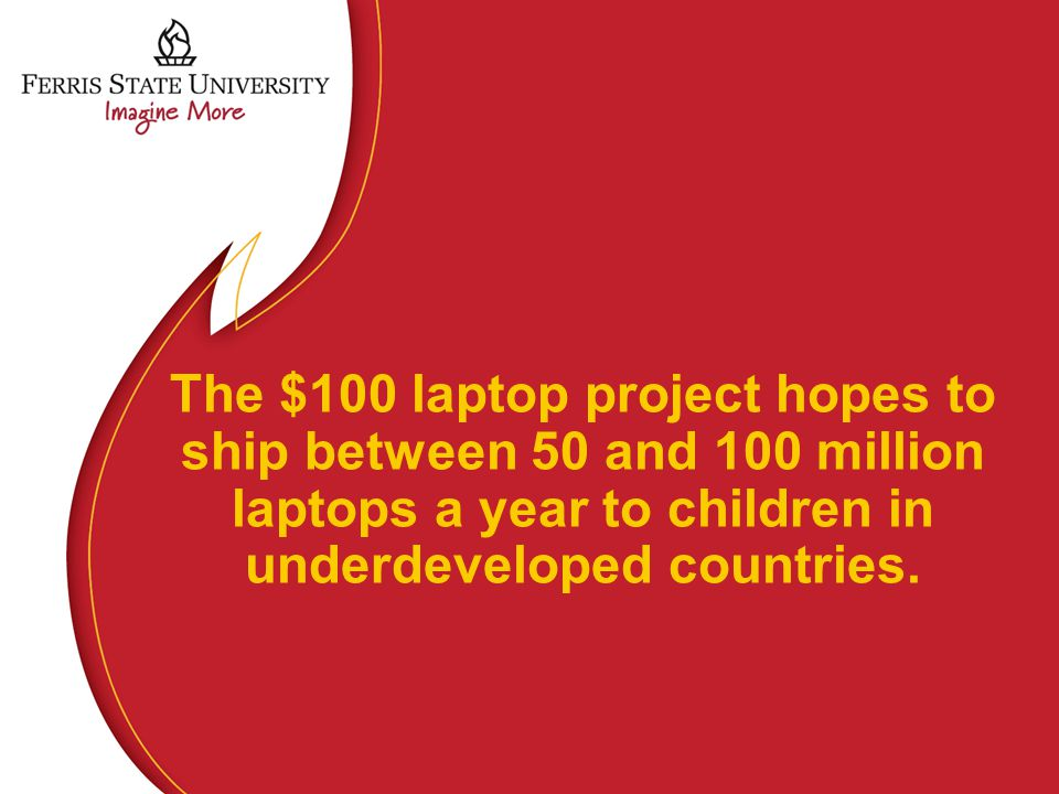 The $100 laptop project hopes to ship between 50 and 100 million laptops a year to children in underdeveloped countries.
