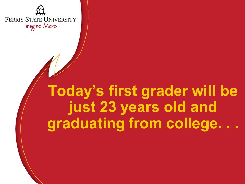 Today's first grader will be just 23 years old and graduating from college...
