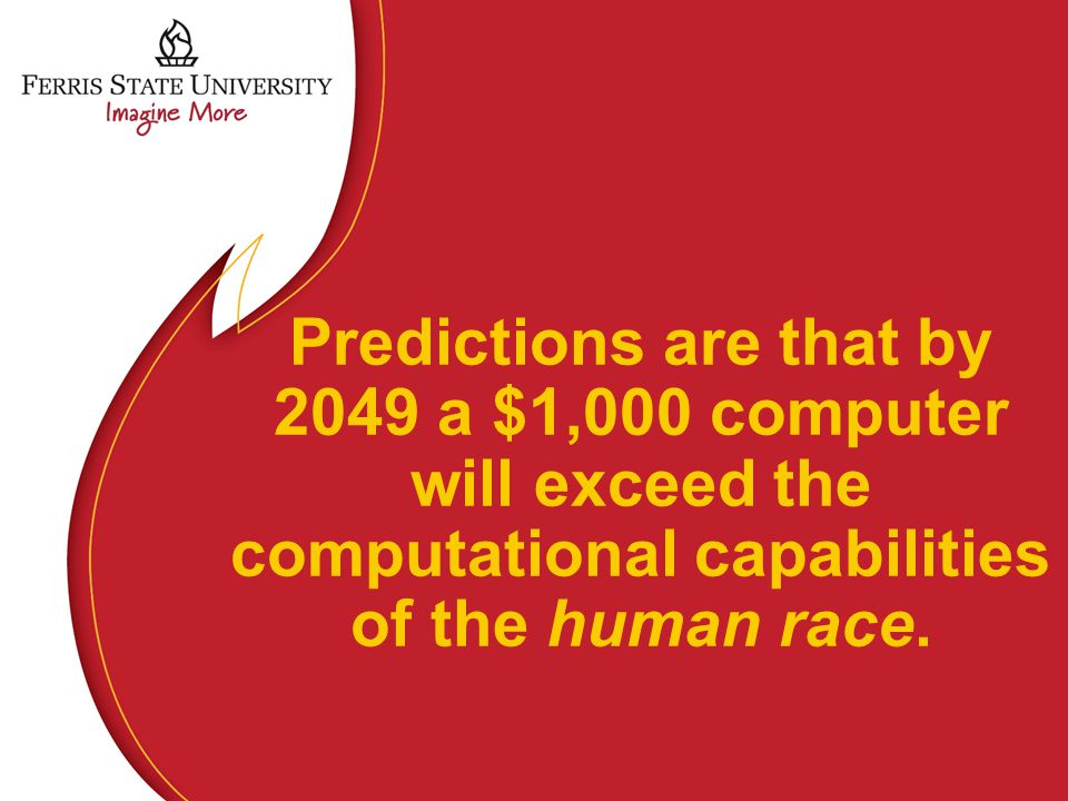 Predictions are that by 2049 a $1,000 computer will exceed the computational capabilities of the human race.
