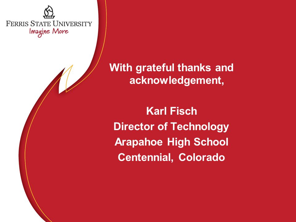 With grateful thanks and acknowledgement, Karl Fisch Director of Technology Arapahoe High School Centennial, Colorado