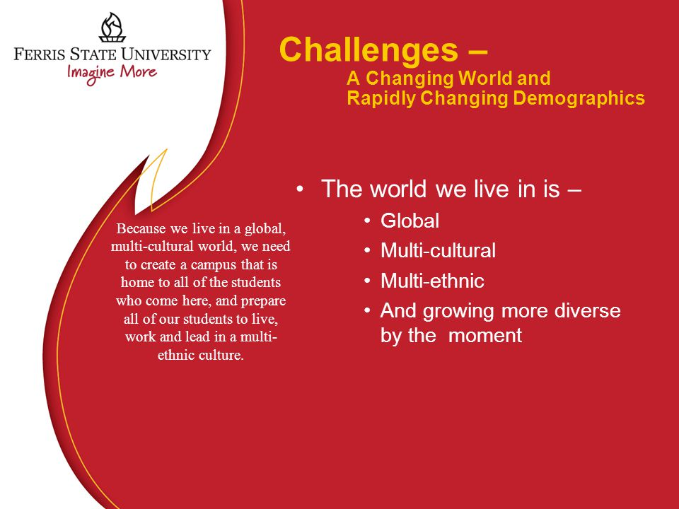 Challenges – A Changing World and Rapidly Changing Demographics The world we live in is – Global Multi-cultural Multi-ethnic And growing more diverse by the moment Because we live in a global, multi-cultural world, we need to create a campus that is home to all of the students who come here, and prepare all of our students to live, work and lead in a multi- ethnic culture.