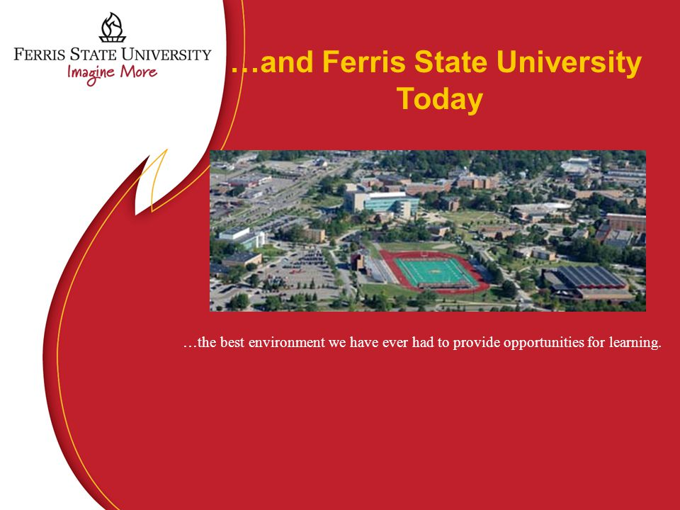 …and Ferris State University Today …the best environment we have ever had to provide opportunities for learning.