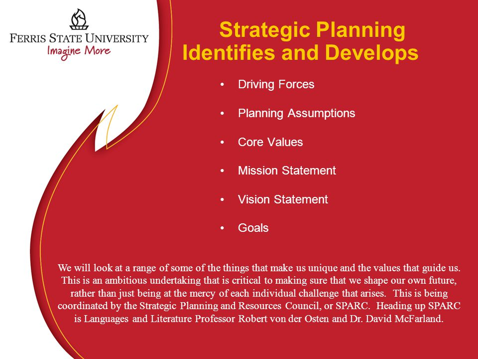 Strategic Planning Identifies and Develops Driving Forces Planning Assumptions Core Values Mission Statement Vision Statement Goals We will look at a range of some of the things that make us unique and the values that guide us.