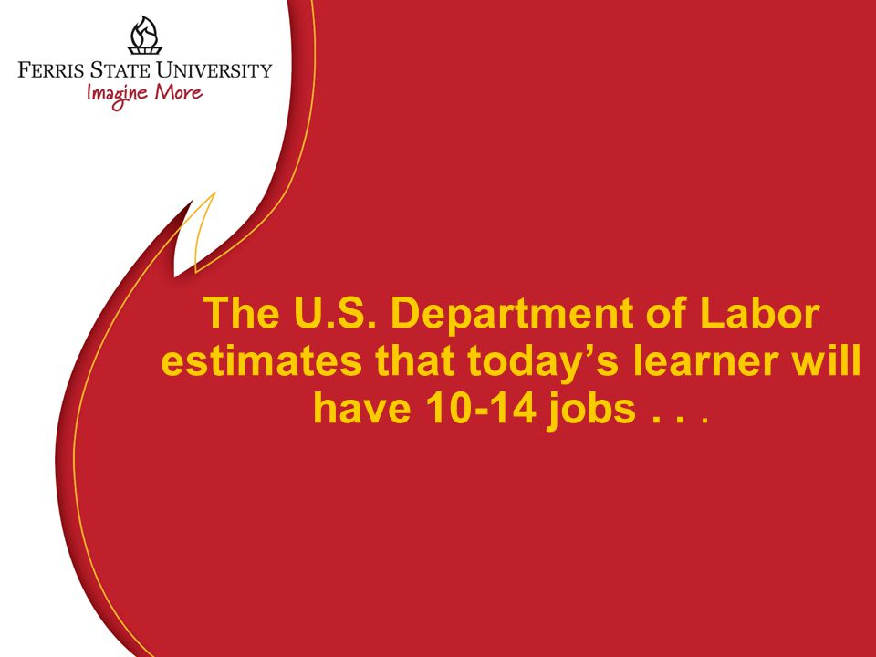 The U.S. Department of Labor estimates that today's learner will have 10-14 jobs...