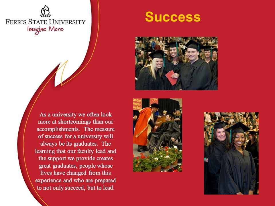 Success - Students Ferris attracts better prepared students More and more of our programs are becoming selective admission because of student demand.