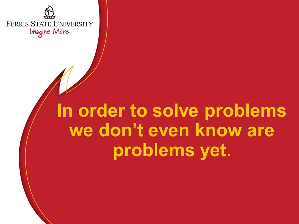 In order to solve problems we don't even know are problems yet.