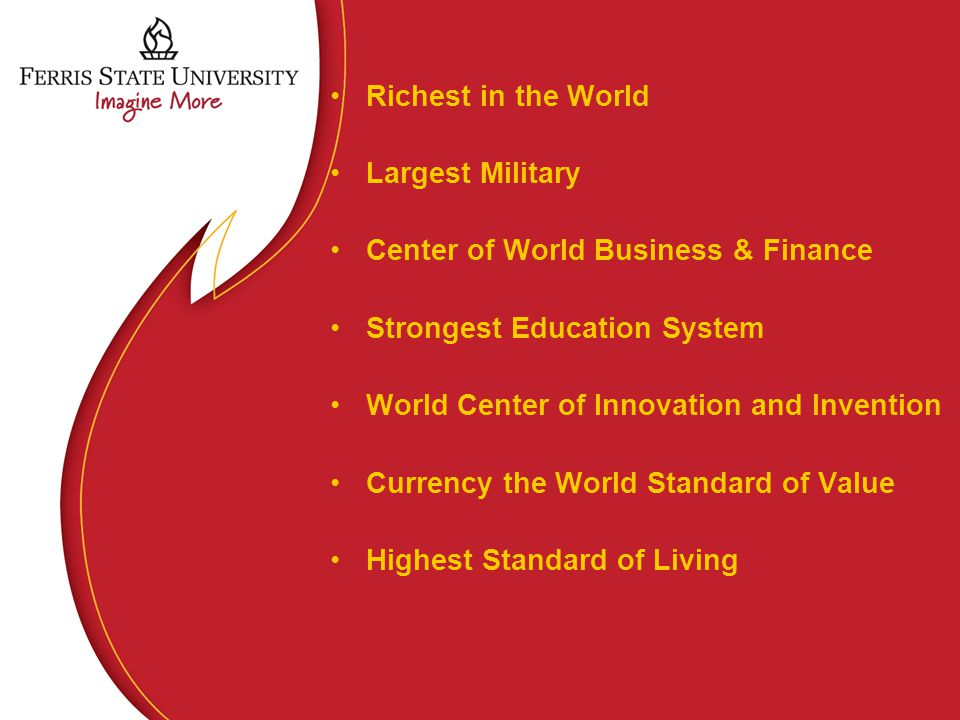 Richest in the World Largest Military Center of World Business & Finance Strongest Education System World Center of Innovation and Invention Currency the World Standard of Value Highest Standard of Living