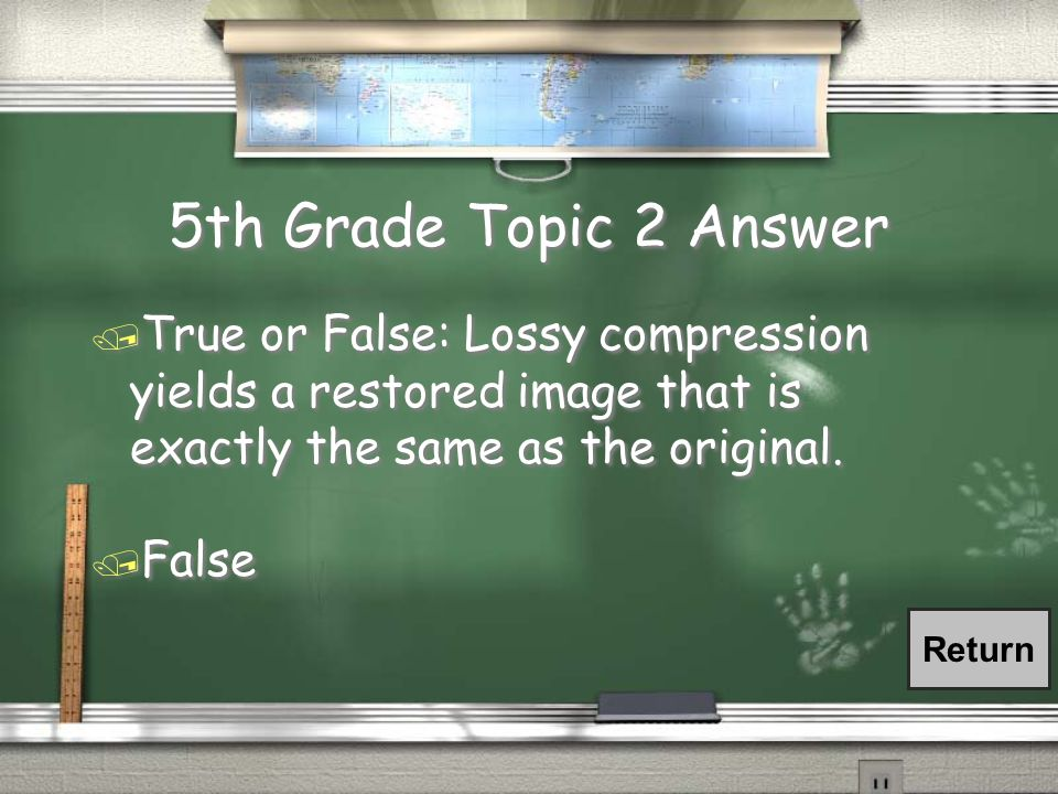 5th Grade Topic 2 Answer / True or False: Lossy compression yields a restored image that is exactly the same as the original.