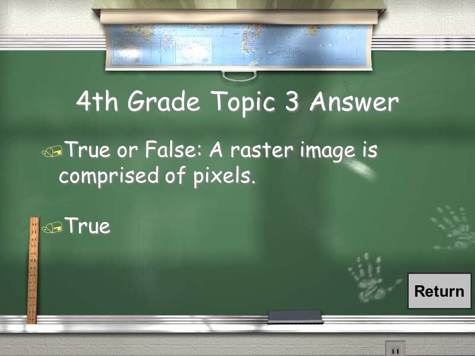 4th Grade Topic 3 Question / True or False: A raster image is comprised of pixels.