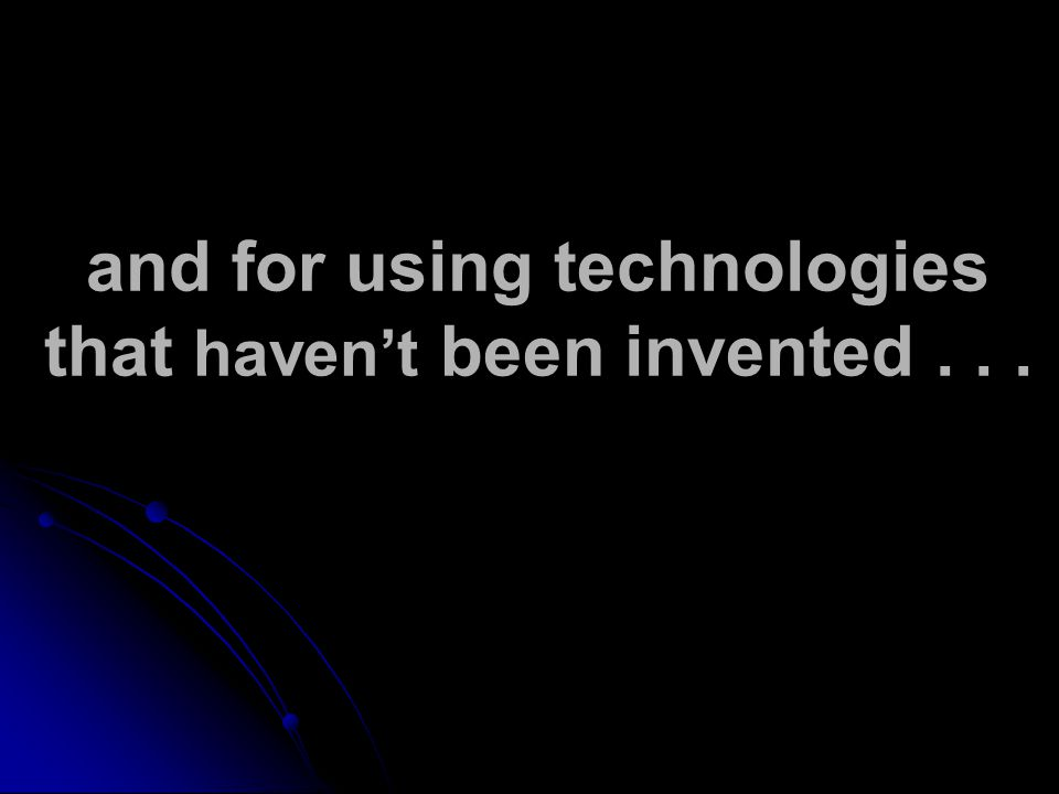 and for using technologies that haven't been invented...