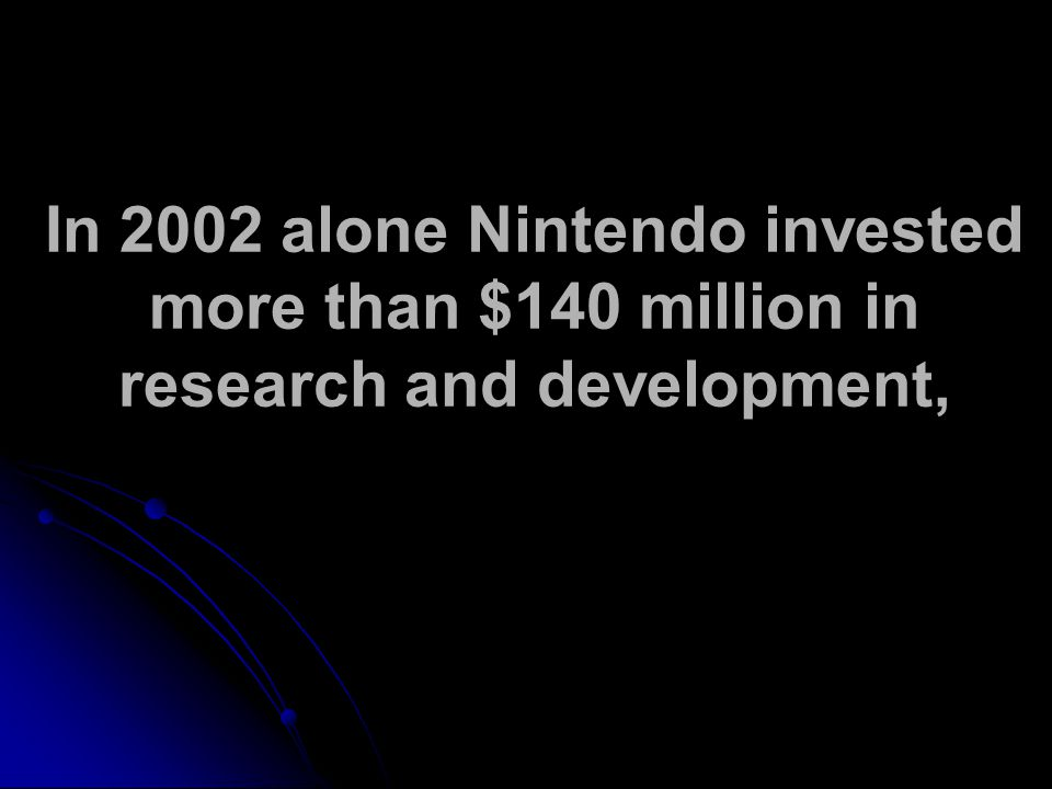 In 2002 alone Nintendo invested more than $140 million in research and development,