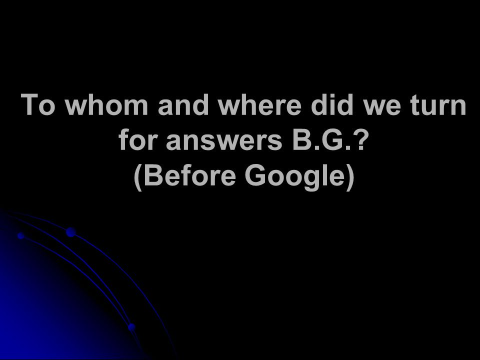 To whom and where did we turn for answers B.G. (Before Google)
