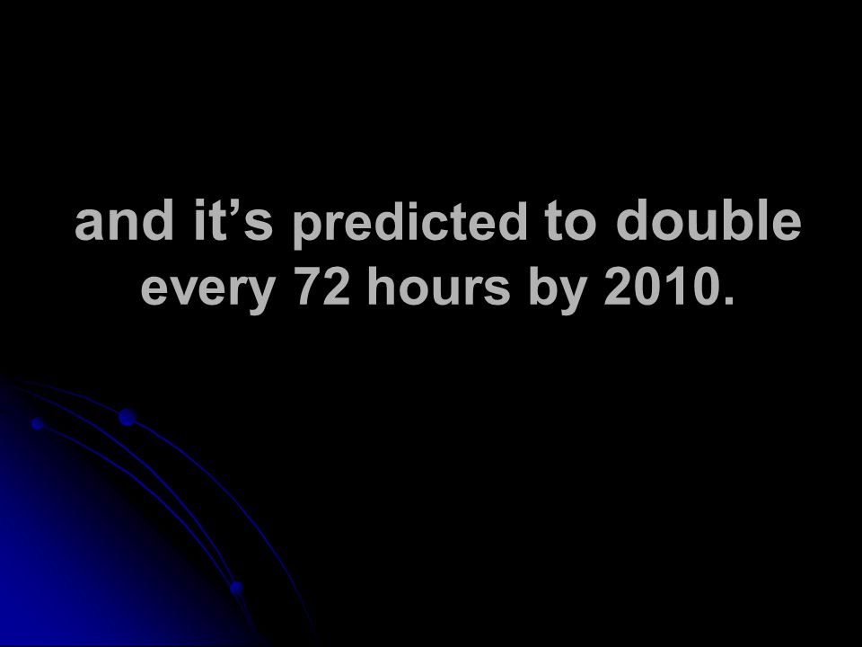 and it's predicted to double every 72 hours by 2010.