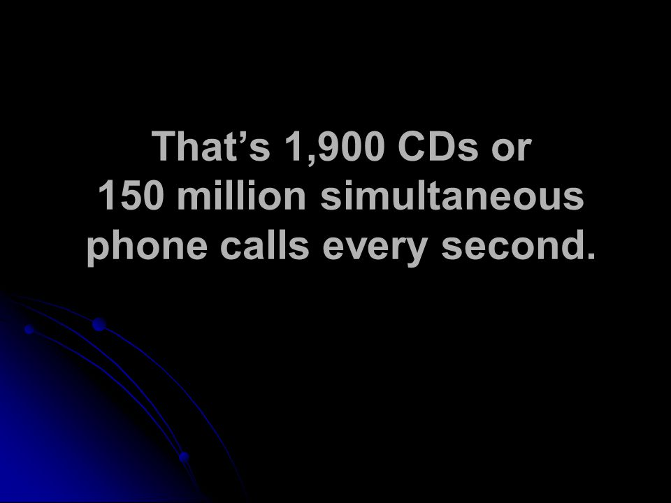 That's 1,900 CDs or 150 million simultaneous phone calls every second.