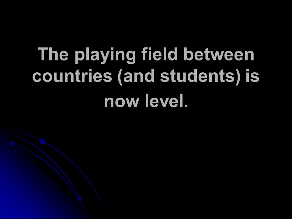 The playing field between countries (and students) is now level.