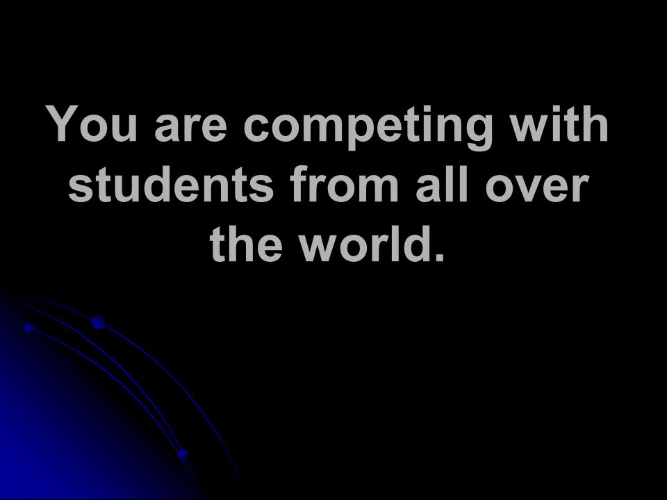 You are competing with students from all over the world.