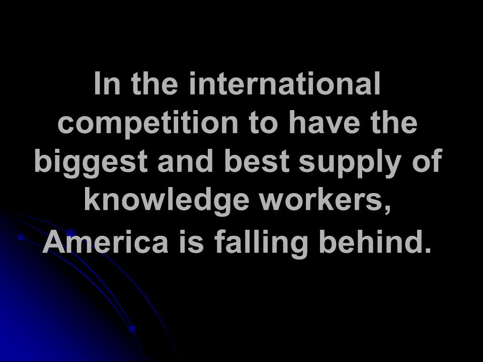 In the international competition to have the biggest and best supply of knowledge workers, America is falling behind.