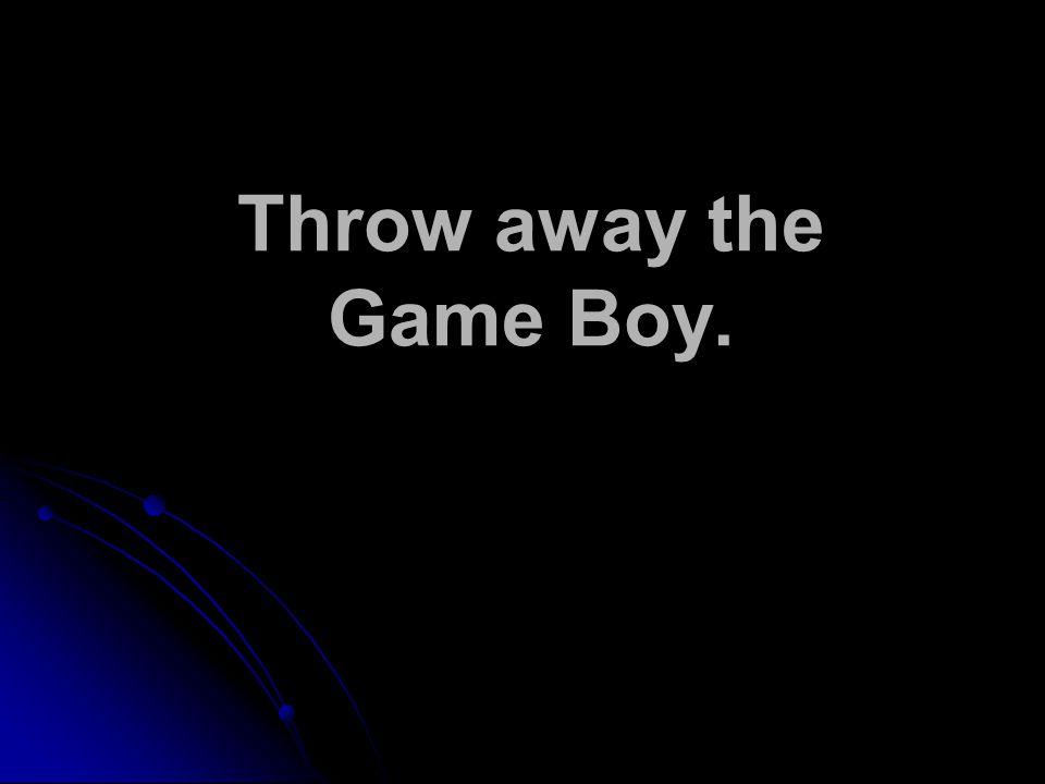 Throw away the Game Boy.