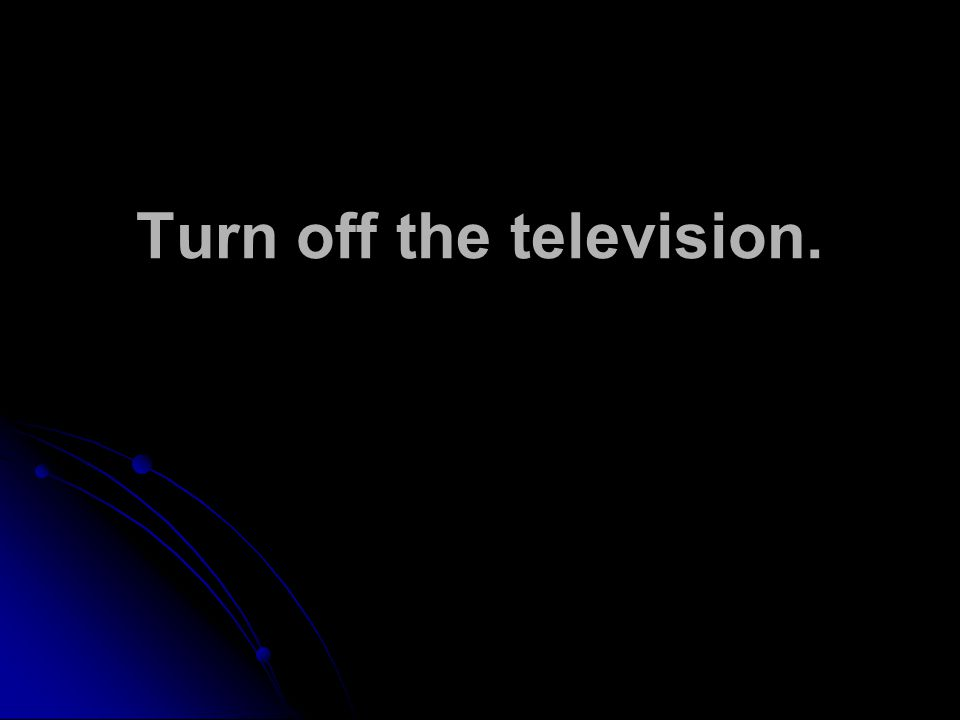 Turn off the television.