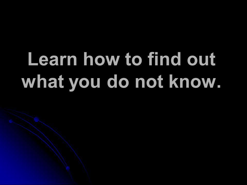 Learn how to find out what you do not know.