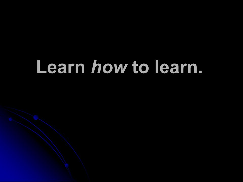 Learn how to learn.