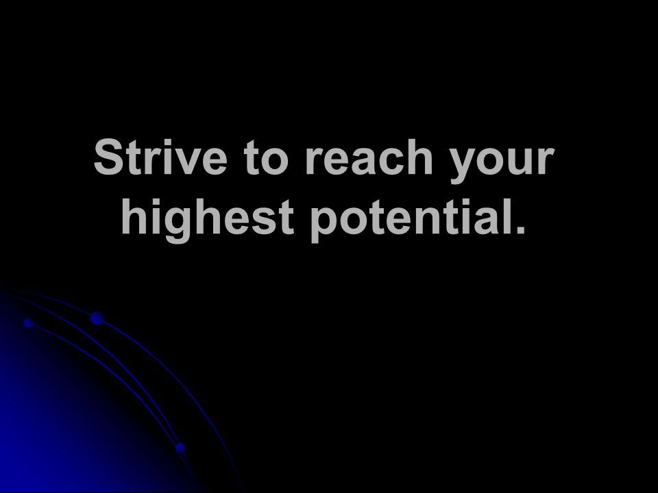 Strive to reach your highest potential.