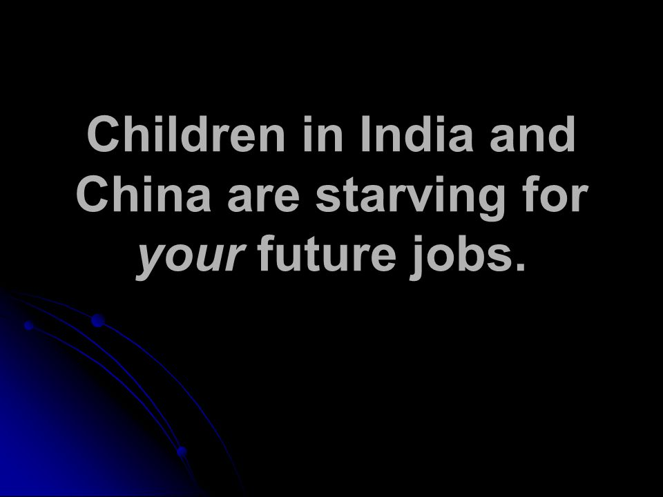 Children in India and China are starving for your future jobs.