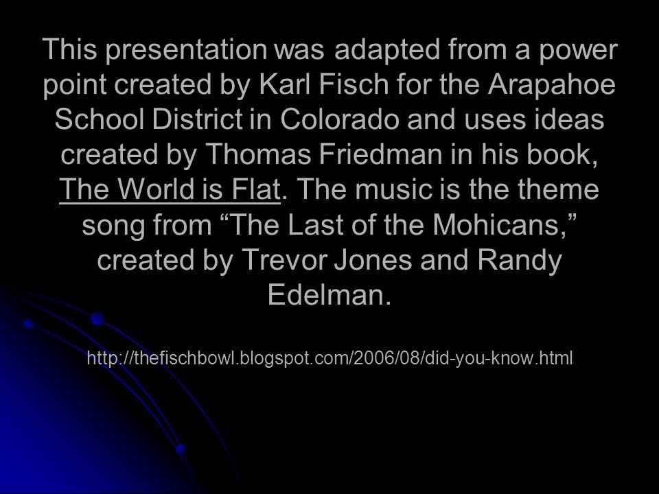 This presentation was adapted from a power point created by Karl Fisch for the Arapahoe School District in Colorado and uses ideas created by Thomas Friedman in his book, The World is Flat.