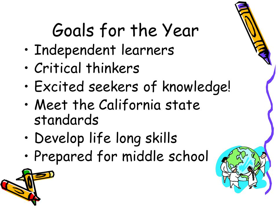Goals for the Year Independent learners Critical thinkers Excited seekers of knowledge! Meet the California state standards Develop life long skills P