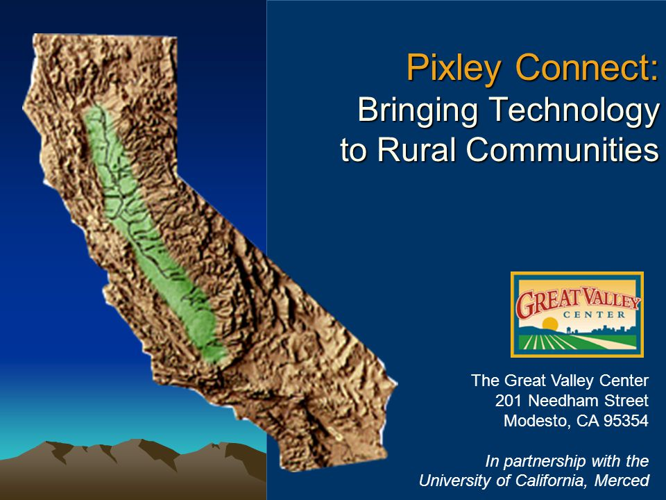 Pixley Connect: Bringing Technology to Rural Communities Pixley Connect: Bringing Technology to Rural Communities The Great Valley Center 201 Needham Street Modesto, CA 95354 In partnership with the University of California, Merced