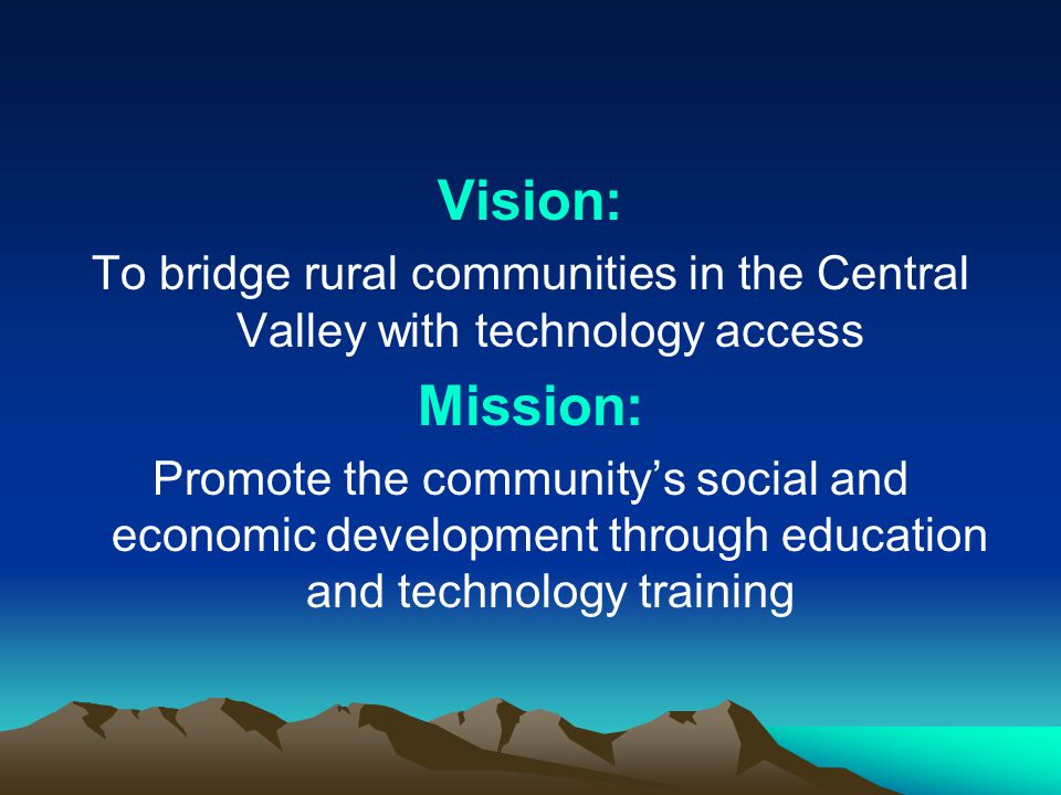 Vision: To bridge rural communities in the Central Valley with technology access Mission: Promote the community's social and economic development through education and technology training