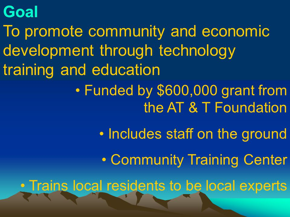 Goal To promote community and economic development through technology training and education Funded by $600,000 grant from the AT & T Foundation Includes staff on the ground Community Training Center Trains local residents to be local experts