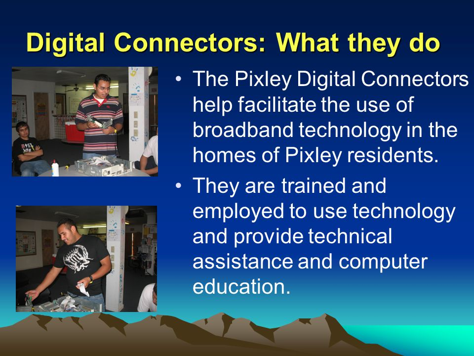 Digital Connectors: What they do The Pixley Digital Connectors help facilitate the use of broadband technology in the homes of Pixley residents. They