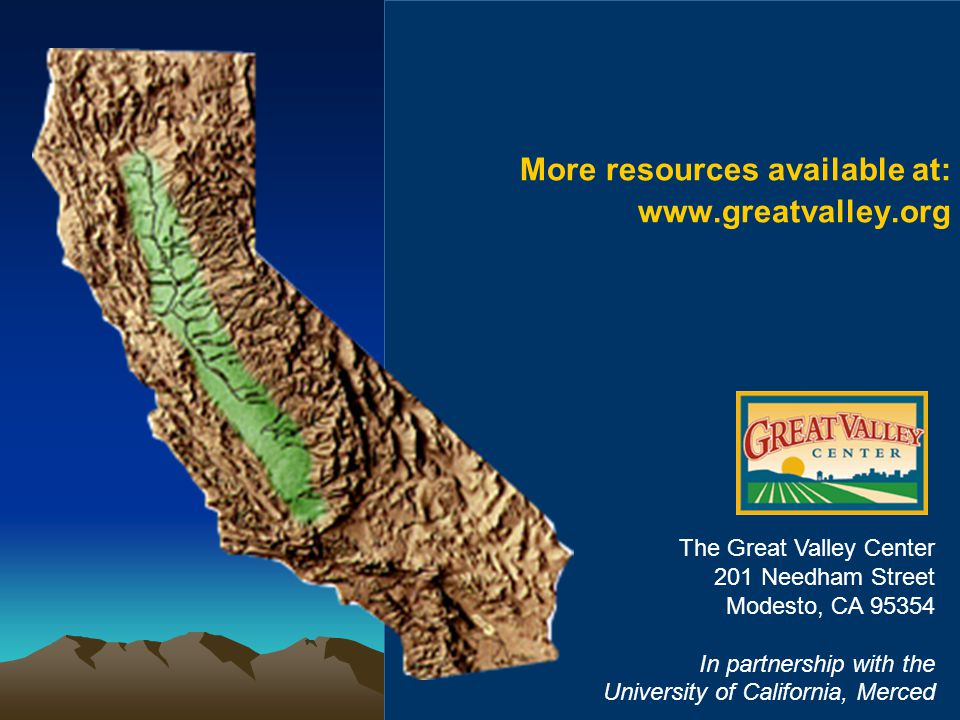 More resources available at: www.greatvalley.org The Great Valley Center 201 Needham Street Modesto, CA 95354 In partnership with the University of Ca