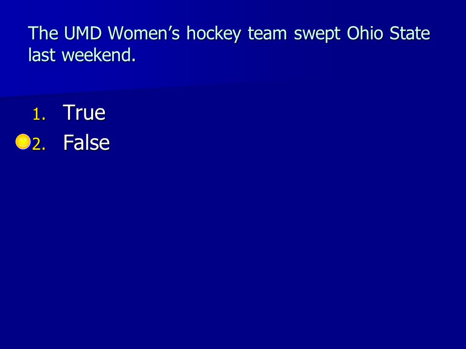 The UMD Women's hockey team swept Ohio State last weekend. 1. True 2. False