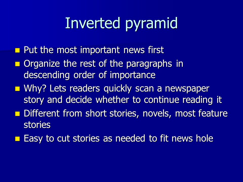Inverted pyramid Put the most important news first Put the most important news first Organize the rest of the paragraphs in descending order of importance Organize the rest of the paragraphs in descending order of importance Why.