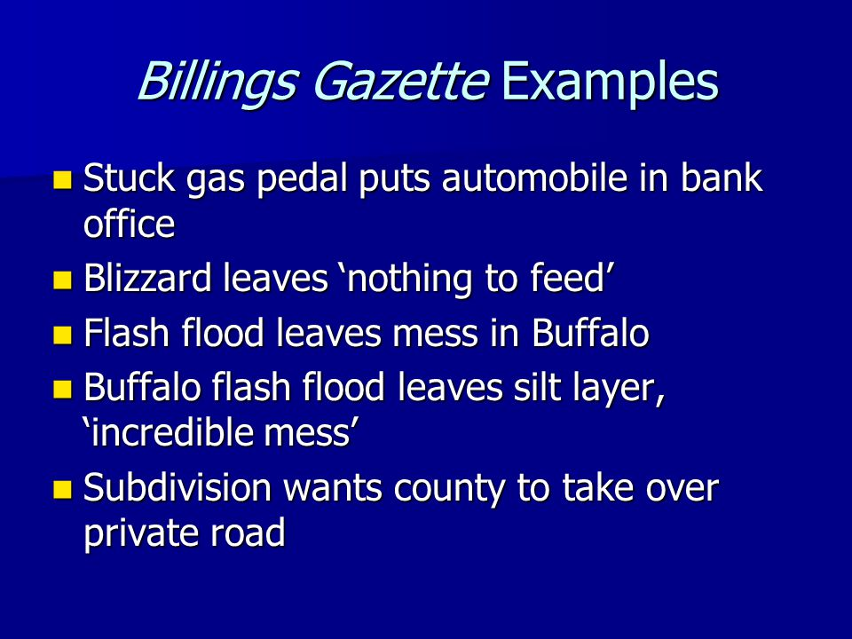 Billings Gazette Examples Stuck gas pedal puts automobile in bank office Stuck gas pedal puts automobile in bank office Blizzard leaves 'nothing to feed' Blizzard leaves 'nothing to feed' Flash flood leaves mess in Buffalo Flash flood leaves mess in Buffalo Buffalo flash flood leaves silt layer, 'incredible mess' Buffalo flash flood leaves silt layer, 'incredible mess' Subdivision wants county to take over private road Subdivision wants county to take over private road