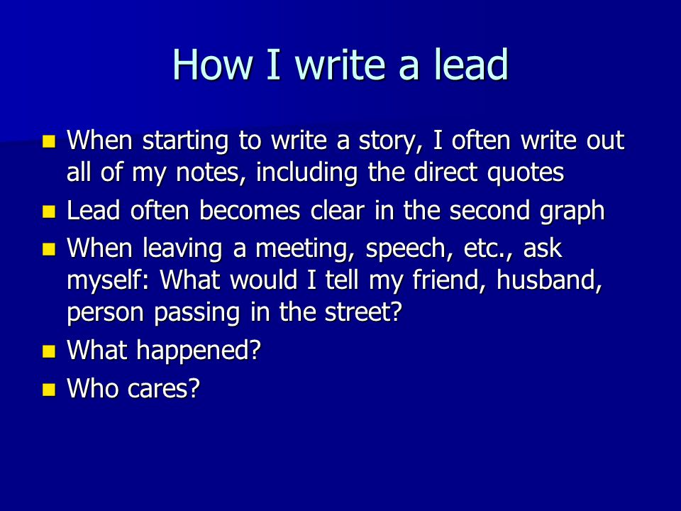 How I write a lead When starting to write a story, I often write out all of my notes, including the direct quotes When starting to write a story, I often write out all of my notes, including the direct quotes Lead often becomes clear in the second graph Lead often becomes clear in the second graph When leaving a meeting, speech, etc., ask myself: What would I tell my friend, husband, person passing in the street.