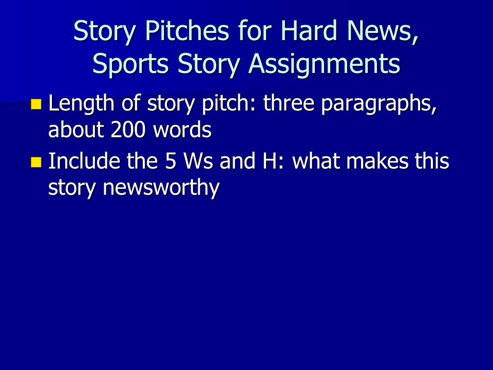 Story Pitches for Hard News, Sports Story Assignments Length of story pitch: three paragraphs, about 200 words Length of story pitch: three paragraphs, about 200 words Include the 5 Ws and H: what makes this story newsworthy Include the 5 Ws and H: what makes this story newsworthy