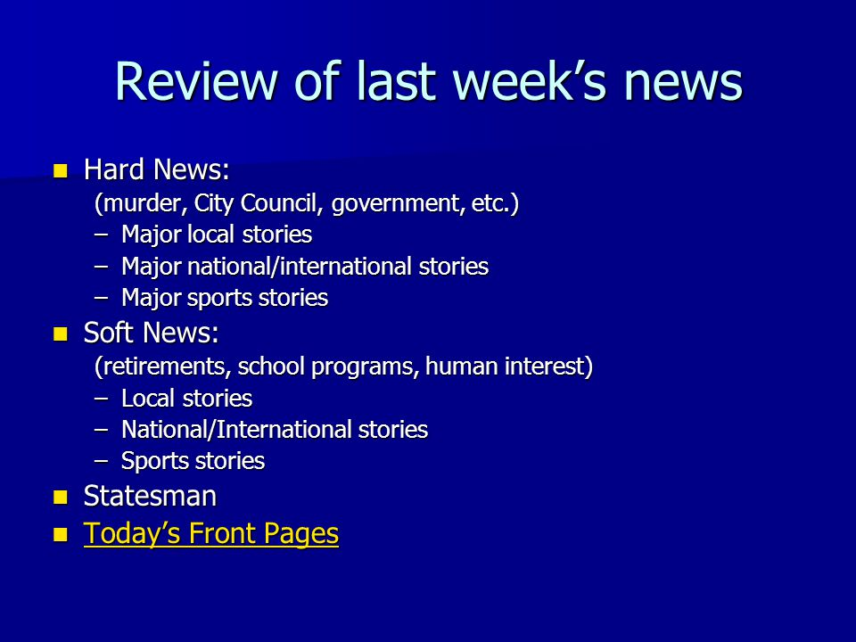 Review of last week's news Hard News: Hard News: (murder, City Council, government, etc.) –Major local stories –Major national/international stories –Major sports stories Soft News: Soft News: (retirements, school programs, human interest) –Local stories –National/International stories –Sports stories Statesman Statesman Today's Front Pages Today's Front Pages Today's Front Pages Today's Front Pages