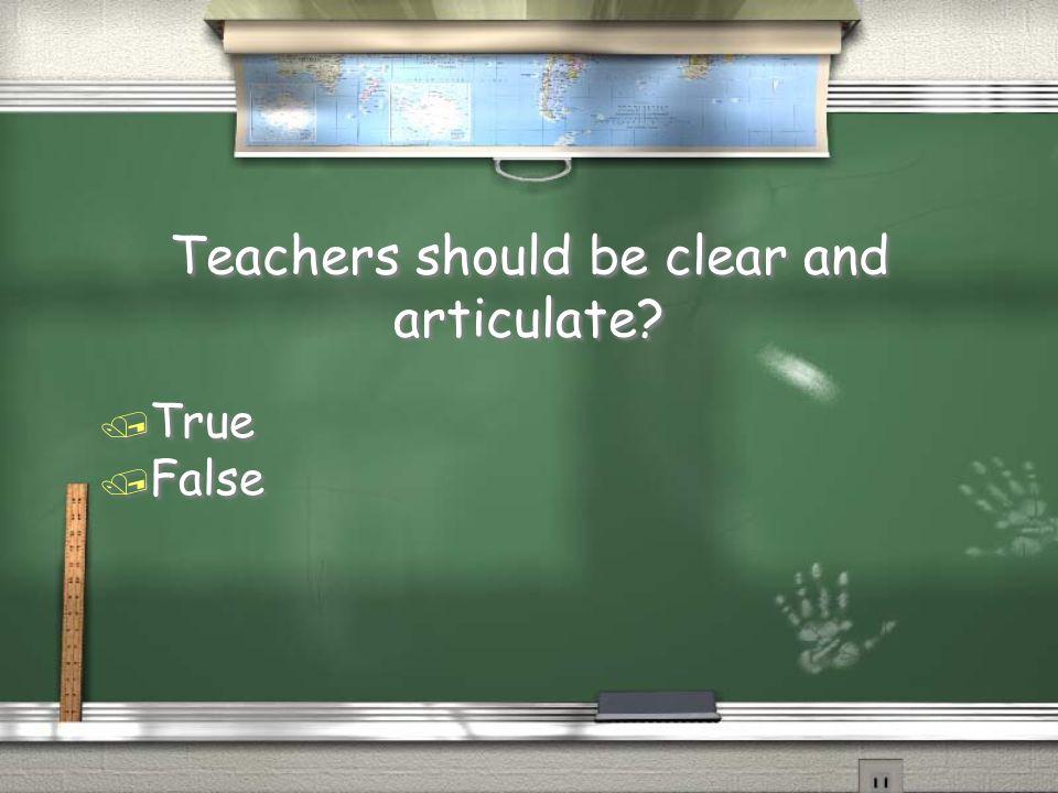Teachers should be clear and articulate / True / False / True / False