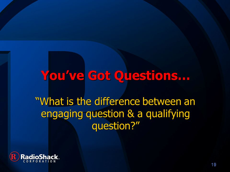 19 You've Got Questions… What is the difference between an engaging question & a qualifying question