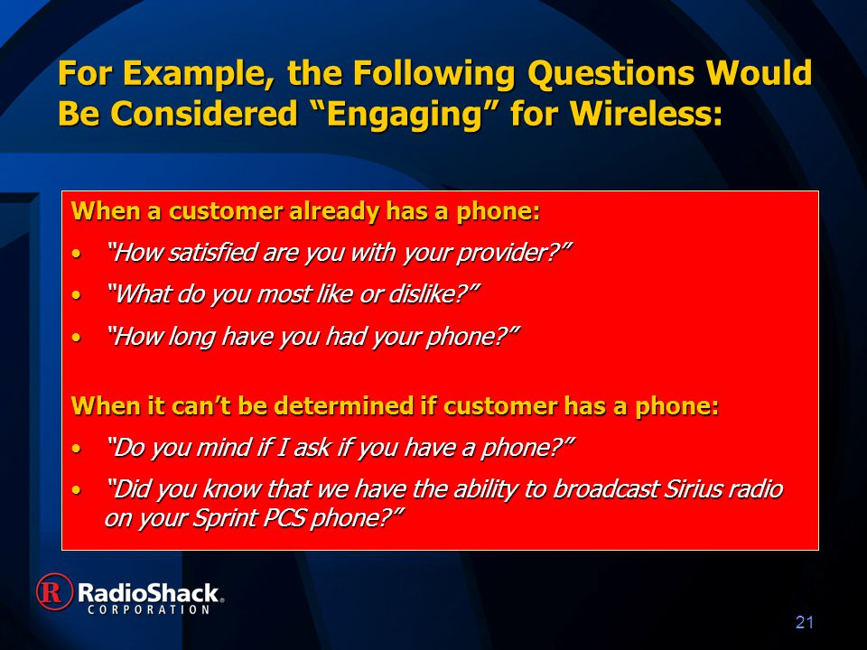 21 For Example, the Following Questions Would Be Considered Engaging for Wireless: When a customer already has a phone: How satisfied are you with your provider How satisfied are you with your provider What do you most like or dislike What do you most like or dislike How long have you had your phone How long have you had your phone When it can't be determined if customer has a phone: Do you mind if I ask if you have a phone Do you mind if I ask if you have a phone Did you know that we have the ability to broadcast Sirius radio on your Sprint PCS phone Did you know that we have the ability to broadcast Sirius radio on your Sprint PCS phone