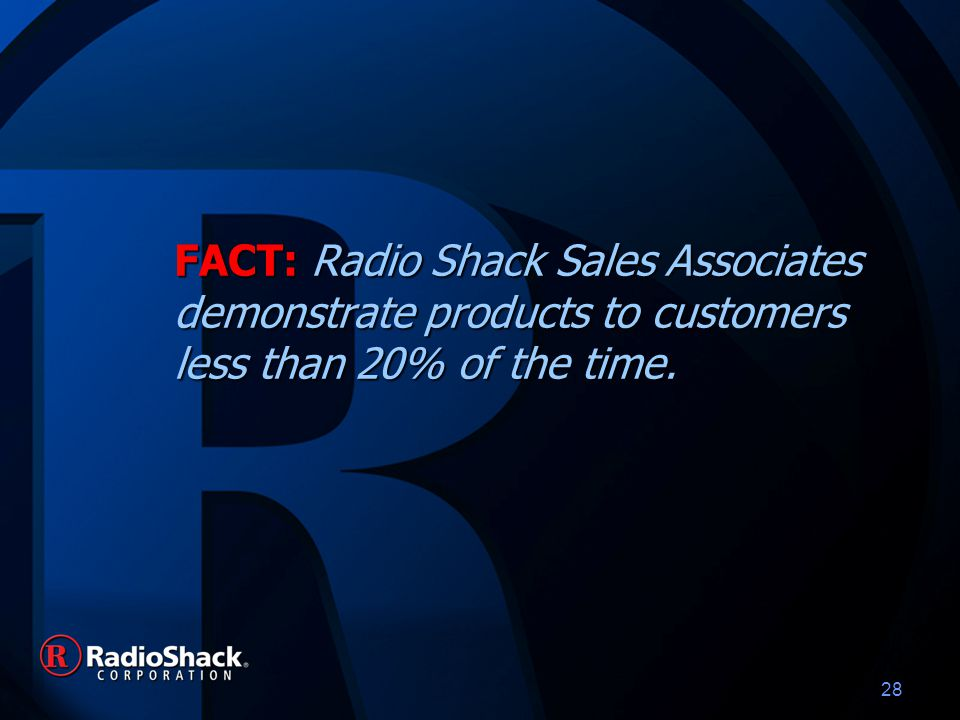 28 FACT: Radio Shack Sales Associates demonstrate products to customers less than 20% of the time.