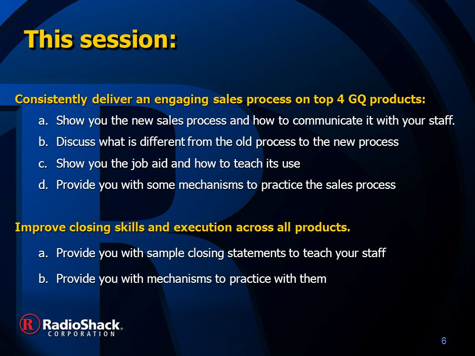 6 This session: Consistently deliver an engaging sales process on top 4 GQ products: a.Show you the new sales process and how to communicate it with your staff.